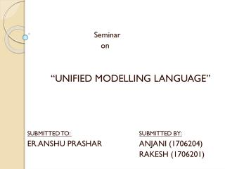 "Seminar  			   on  	 ""UNIFIED MODELLING LANGUAGE"" SUBMITTED TO:	 SUBMITTED BY:"
