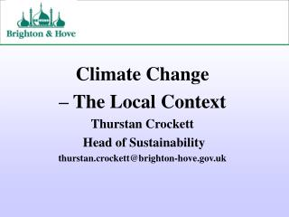 Climate Change  – The Local Context Thurstan Crockett   Head of Sustainability