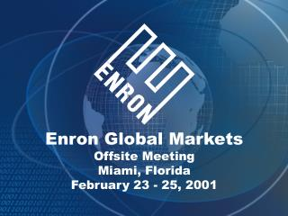 Enron Global Markets Offsite Meeting Miami, Florida February 23 - 25, 2001