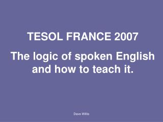 TESOL FRANCE 2007 The logic of spoken English and how to teach it.