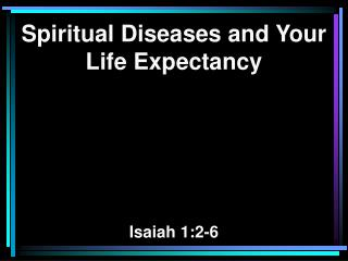 Spiritual Diseases and Your Life Expectancy Isaiah 1:2-6