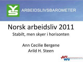 Norsk arbeidsliv 2011 Stabilt, men skyer i horisonten Ann Cecilie Bergene Arild H. Steen