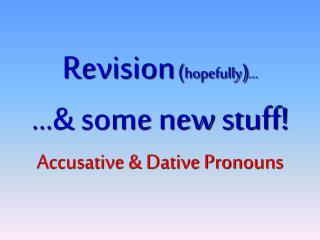 Revision ( hopefully ) ...  ...& some new stuff ! Accusative & Dative Pronouns