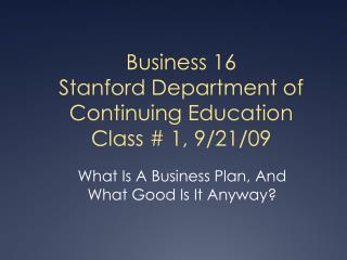 Business 16 Stanford Department of Continuing Education Class # 1, 9/21/09