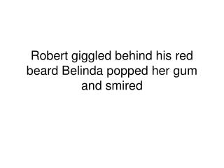 Robert giggled behind his red beard Belinda popped her gum and smired
