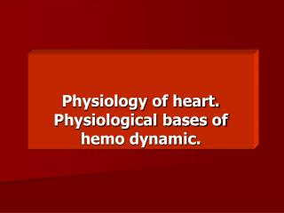 Physiology of heart. Physiological bases of hemo dynamic.
