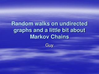 Random walks on undirected graphs and a little bit about  Markov Chains