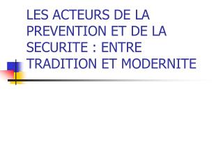 LES ACTEURS DE LA PREVENTION ET DE LA SECURITE : ENTRE TRADITION ET MODERNITE