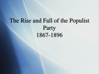 The Rise and Fall of the Populist Party 1867-1896