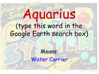 Aquarius ( type this word in the Google Earth search box)