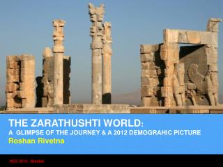 THE ZARATHUSHTI WORLD : A  GLIMPSE OF THE JOURNEY & A 2012 DEMOGRAHIC PICTURE   Roshan Rivetna