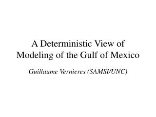 A Deterministic View of Modeling of the Gulf of Mexico