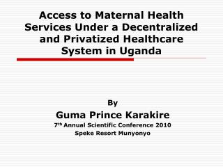By Guma Prince Karakire 7 th  Annual Scientific Conference 2010 Speke Resort Munyonyo