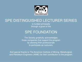 SPE DISTINGUISHED LECTURER SERIES is funded principally through a grant of the SPE FOUNDATION