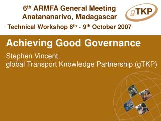 Achieving Good Governance Stephen Vincent global Transport Knowledge Partnership (gTKP)