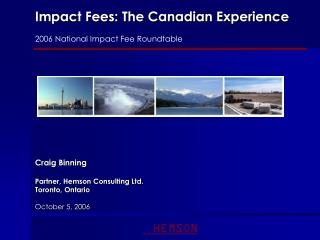 Impact Fees: The Canadian Experience 2006 National Impact Fee Roundtable Craig Binning