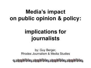 Media's impact  on public opinion & policy: implications for  journalists  by: Guy Berger, Rhodes Journalism &