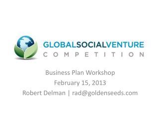 Business Plan Workshop February 15, 2013 Robert Delman   rad@goldenseeds