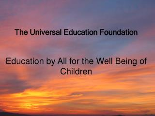 The Universal Education Foundation Education by All for the Well Being of Children