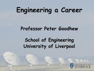 Engineering a Career Professor Peter Goodhew School of Engineering University of Liverpool