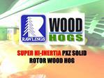 SUPER HI-INERTIA PXZ SOLID ROTOR WOOD HOG