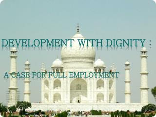 DEVELOPMENT WITH DIGNITY :  A Case for Full Employment
