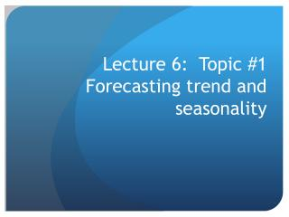 Lecture 6:  Topic #1 Forecasting trend and seasonality