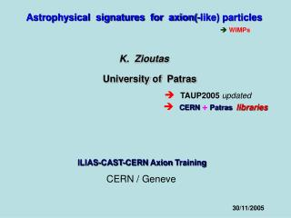 Astrophysical  signatures  for  axion(-like) particles   WIMPs K.  Zioutas University of  Patras