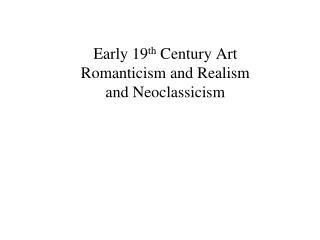 Early 19 th  Century Art Romanticism and Realism and Neoclassicism