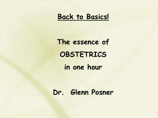 Back to Basics! The essence of OBSTETRICS in one hour Dr.  Glenn Posner