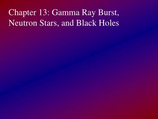 Chapter 13: Gamma Ray Burst, Neutron Stars, and Black Holes