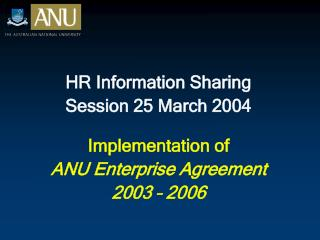 HR Information Sharing  Session 25 March 2004  Implementation of  ANU Enterprise Agreement