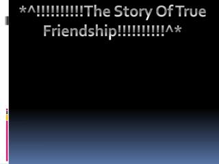 *^!!!!!!!!!!The Story Of True Friendship!!!!!!!!!!^*