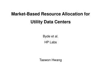 Market-Based Resource Allocation for  Utility Data Centers Byde et al.  HP Labs Taewon Hwang