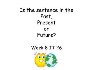 Is the sentence in the  Past,  Present  or  Future? Week 8 IT 26