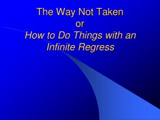 The Way Not Taken or How to Do Things with an Infinite Regress