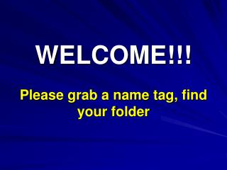 WELCOME!!! Please grab a name tag, find your folder