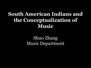 South American Indians and the Conceptualization of Music Shuo Zhang Music Department