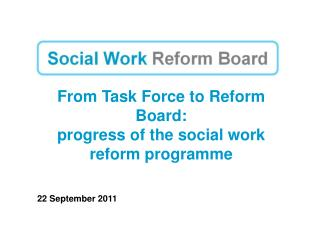 From Task Force to Reform Board: progress of the social work reform programme 22 September 2011