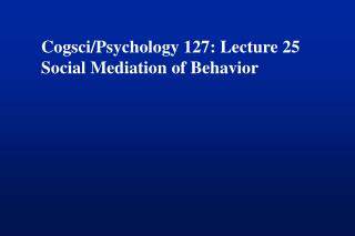 Cogsci/Psychology 127: Lecture 25 Social Mediation of Behavior