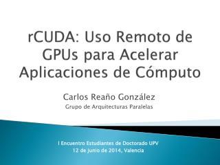 rCUDA: Uso Remoto  de  GPUs para Acelerar Aplicaciones de Cómputo