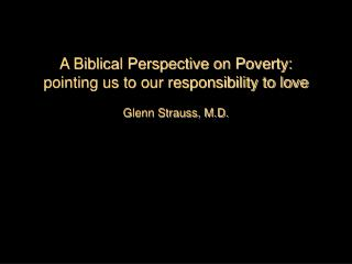 A Biblical Perspective on Poverty:  pointing us to our responsibility to love  Glenn Strauss, M.D.