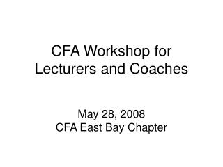 CFA Workshop for Lecturers and Coaches May 28, 2008 CFA East Bay Chapter