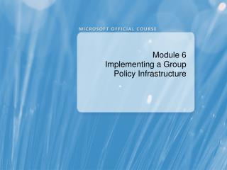Module 6 Implementing a Group Policy Infrastructure