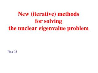 New (iterative) methods  for solving  the nuclear eigenvalue problem  Pisa 05