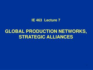 IE 4 63   Lecture  7 GLOBAL PRODUCTION NETWORKS, STRATEGIC ALLIANCES