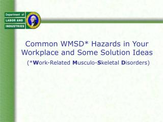 Common WMSD* Hazards in Your Workplace and Some Solution Ideas (* W ork-Related  M usculo- S keletal  D isorders)