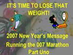 IT S TIME TO LOSE THAT WEIGHT   2007 New Year s Message    Running the 007 Marathon          Part Uno