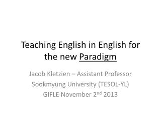 Teaching English in English for the new  Paradigm