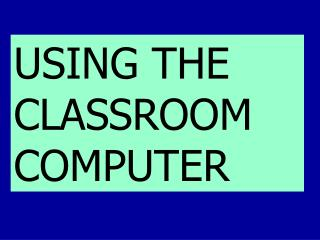 USING THE CLASSROOM COMPUTER